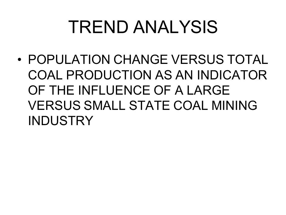 TREND ANALYSIS POPULATION CHANGE VERSUS TOTAL COAL PRODUCTION AS AN INDICATOR OF THE INFLUENCE OF A LARGE VERSUS SMALL STATE COAL MINING INDUSTRY.