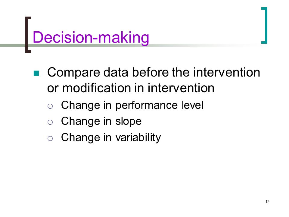 Decision-making Compare data before the intervention or modification in intervention. Change in performance level.