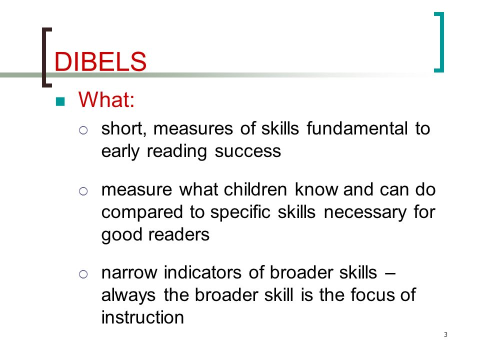 DIBELS What: short, measures of skills fundamental to early reading success.