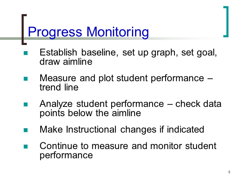 Progress Monitoring Establish baseline, set up graph, set goal, draw aimline. Measure and plot student performance – trend line.