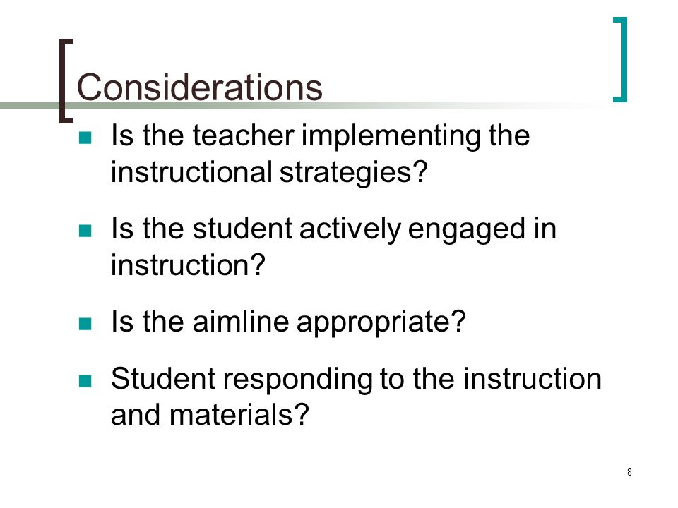 Considerations Is the teacher implementing the instructional strategies Is the student actively engaged in instruction