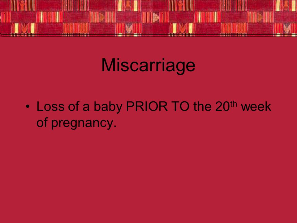 Miscarriage Loss of a baby PRIOR TO the 20th week of pregnancy.