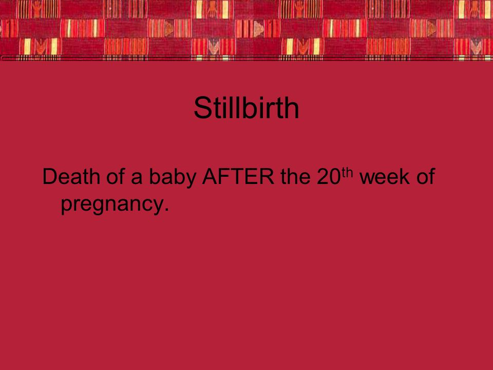 Stillbirth Death of a baby AFTER the 20th week of pregnancy.