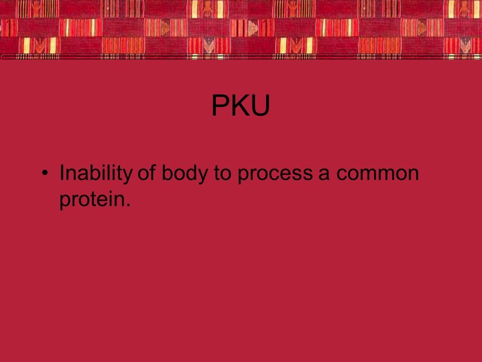 PKU Inability of body to process a common protein.