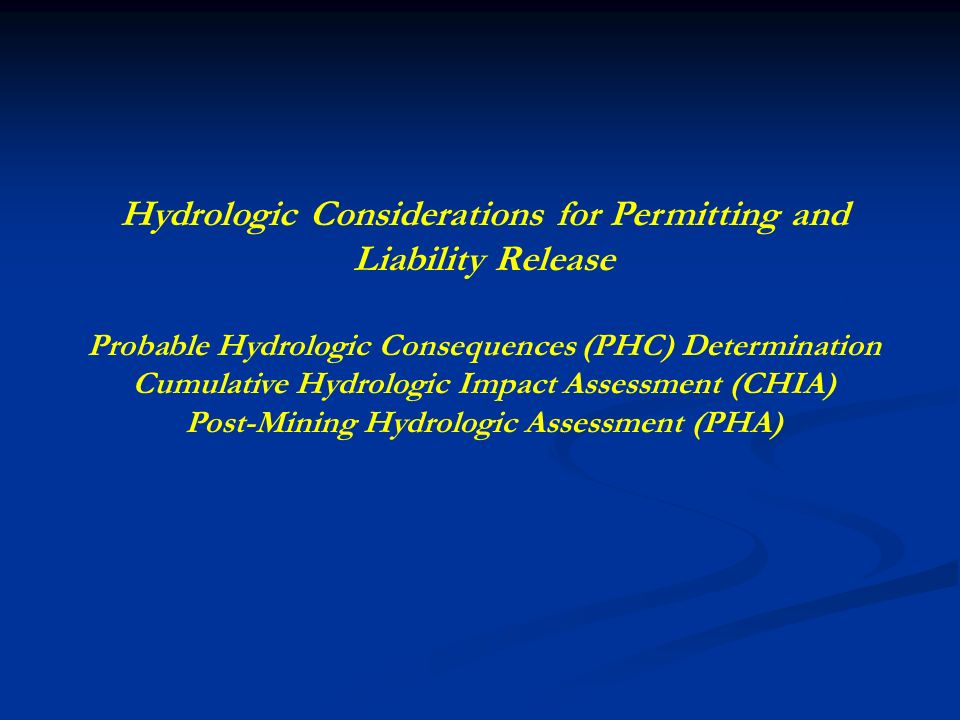 Hydrologic Considerations for Permitting and Liability Release Probable Hydrologic Consequences (PHC) Determination Cumulative Hydrologic Impact Assessment (CHIA) Post-Mining Hydrologic Assessment (PHA)