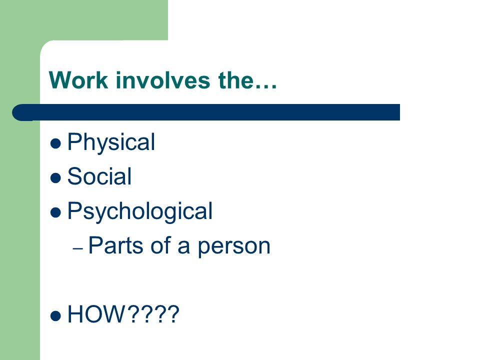 Work involves the… Physical Social Psychological Parts of a person HOW