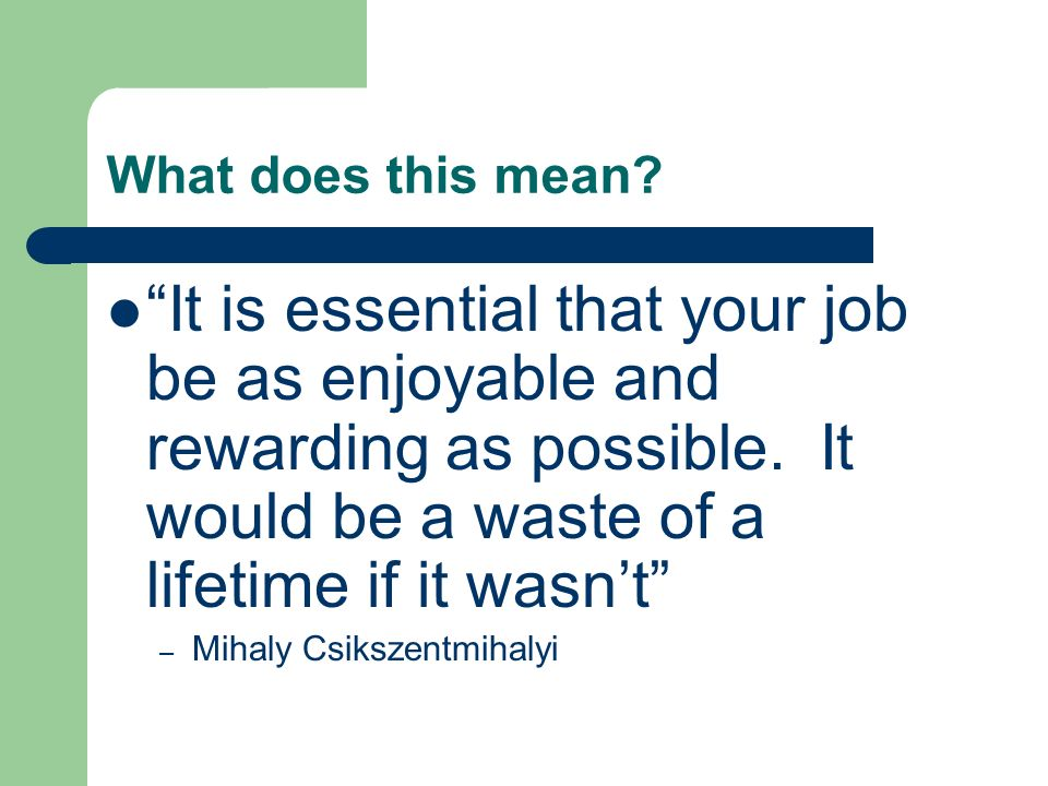 What does this mean It is essential that your job be as enjoyable and rewarding as possible. It would be a waste of a lifetime if it wasn't