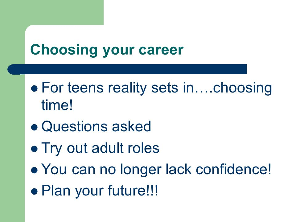 Choosing your career For teens reality sets in….choosing time! Questions asked. Try out adult roles.