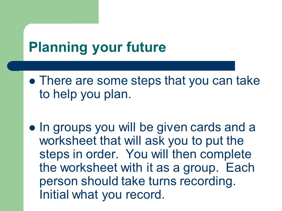 Planning your future There are some steps that you can take to help you plan.