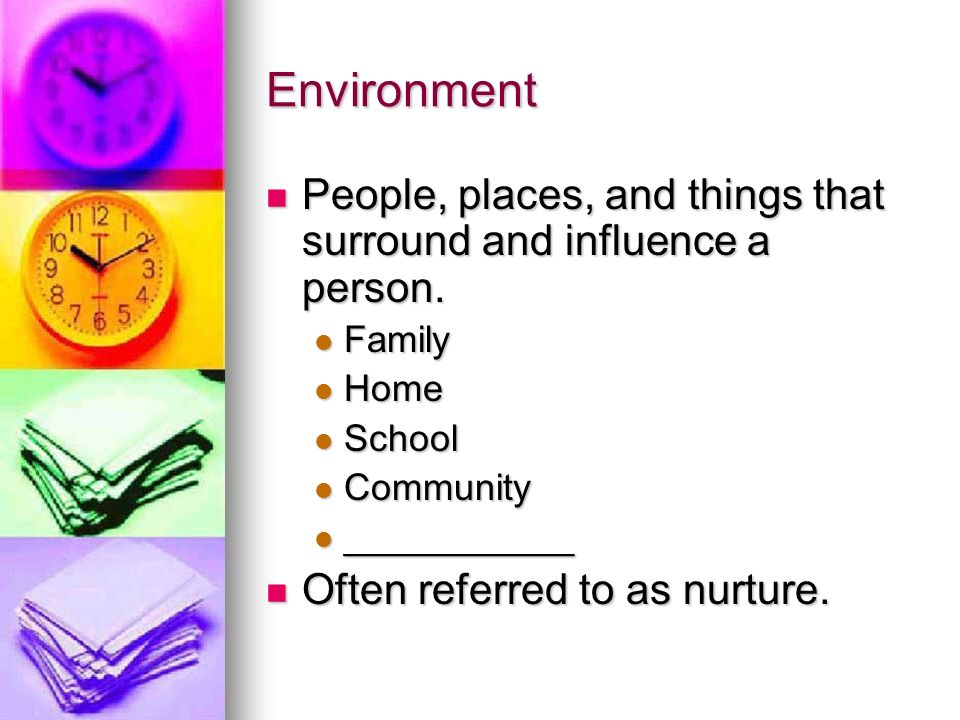 Environment People, places, and things that surround and influence a person. Family. Home. School.