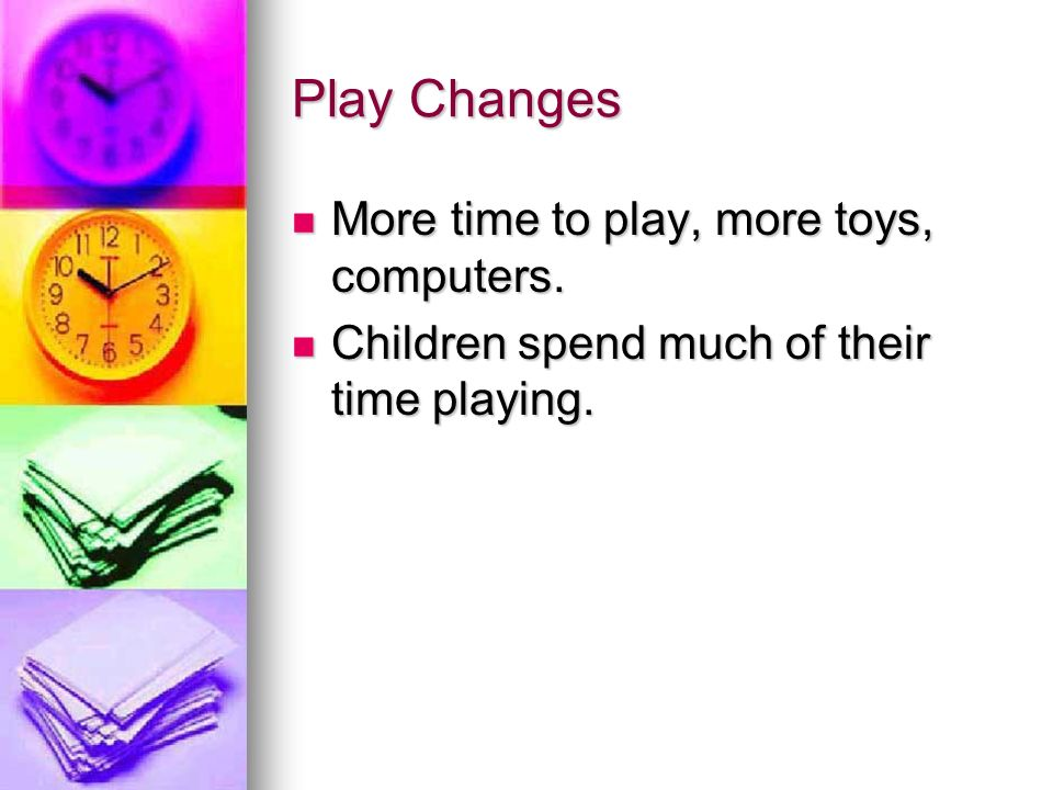 Play Changes More time to play, more toys, computers.