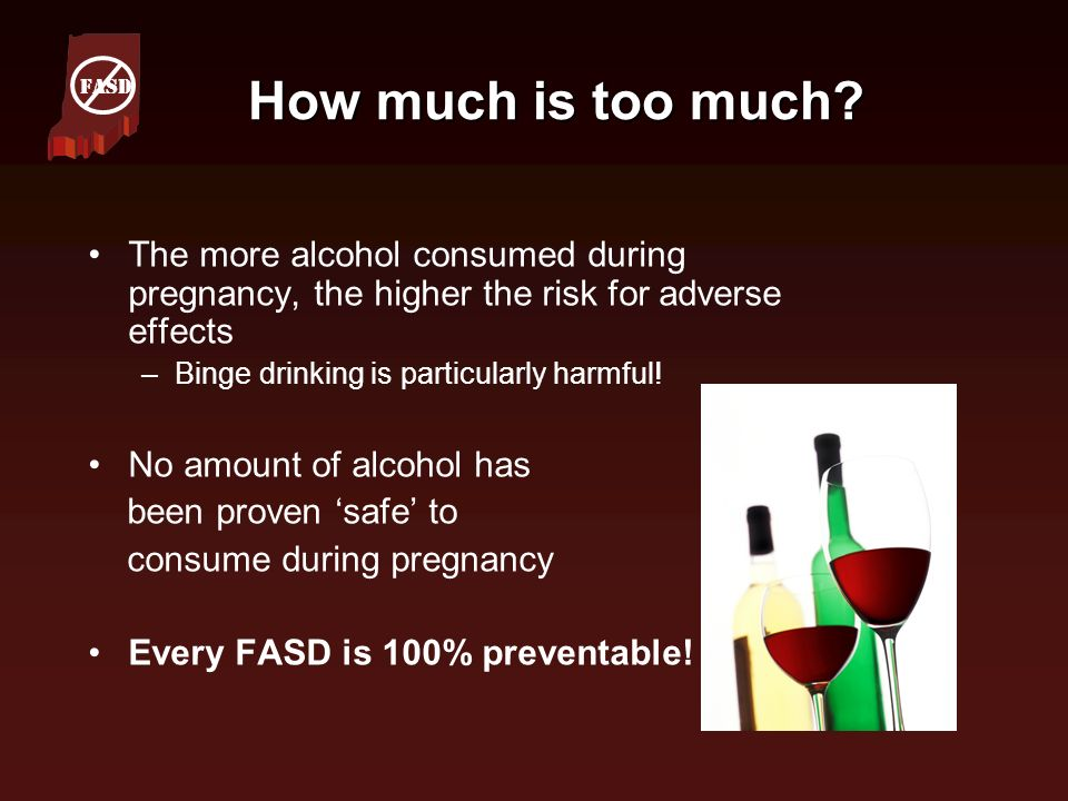 FASD How much is too much The more alcohol consumed during pregnancy, the higher the risk for adverse effects.