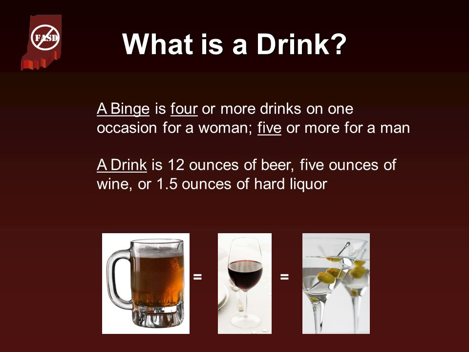 FASD What is a Drink A Binge is four or more drinks on one occasion for a woman; five or more for a man.