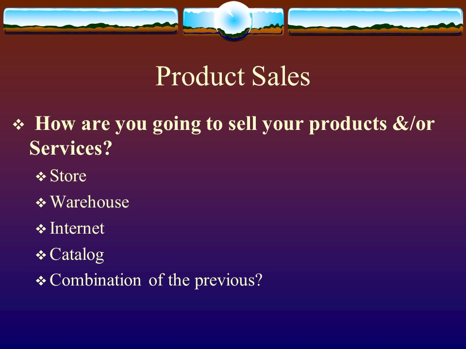 Product Sales How are you going to sell your products &/or Services