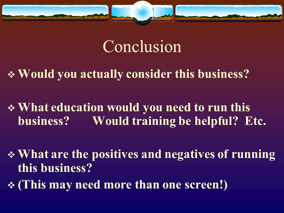 Conclusion Would you actually consider this business
