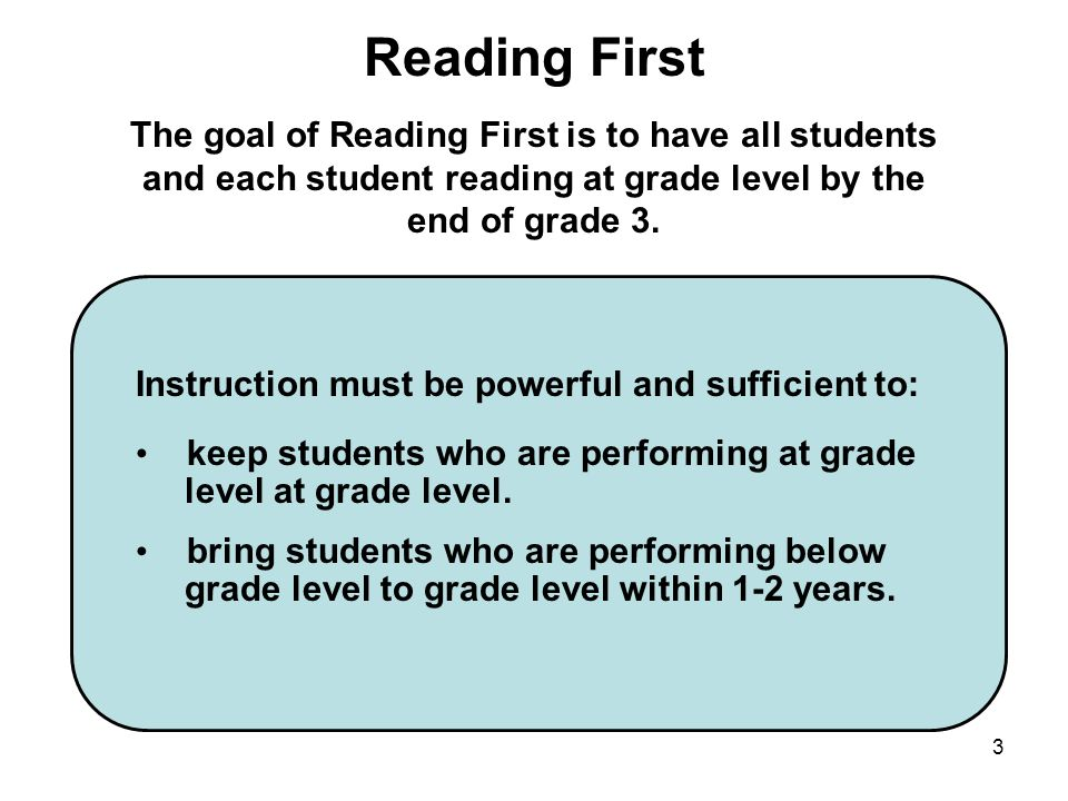 Reading First The goal of Reading First is to have all students and each student reading at grade level by the end of grade 3.
