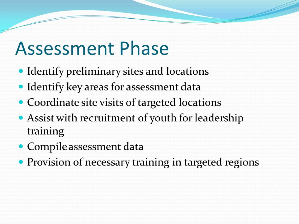 Assessment Phase Identify preliminary sites and locations