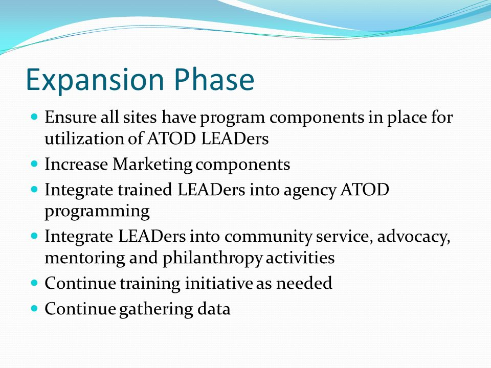 Expansion Phase Ensure all sites have program components in place for utilization of ATOD LEADers. Increase Marketing components.