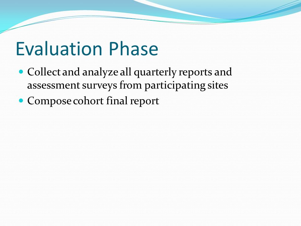 Evaluation Phase Collect and analyze all quarterly reports and assessment surveys from participating sites.
