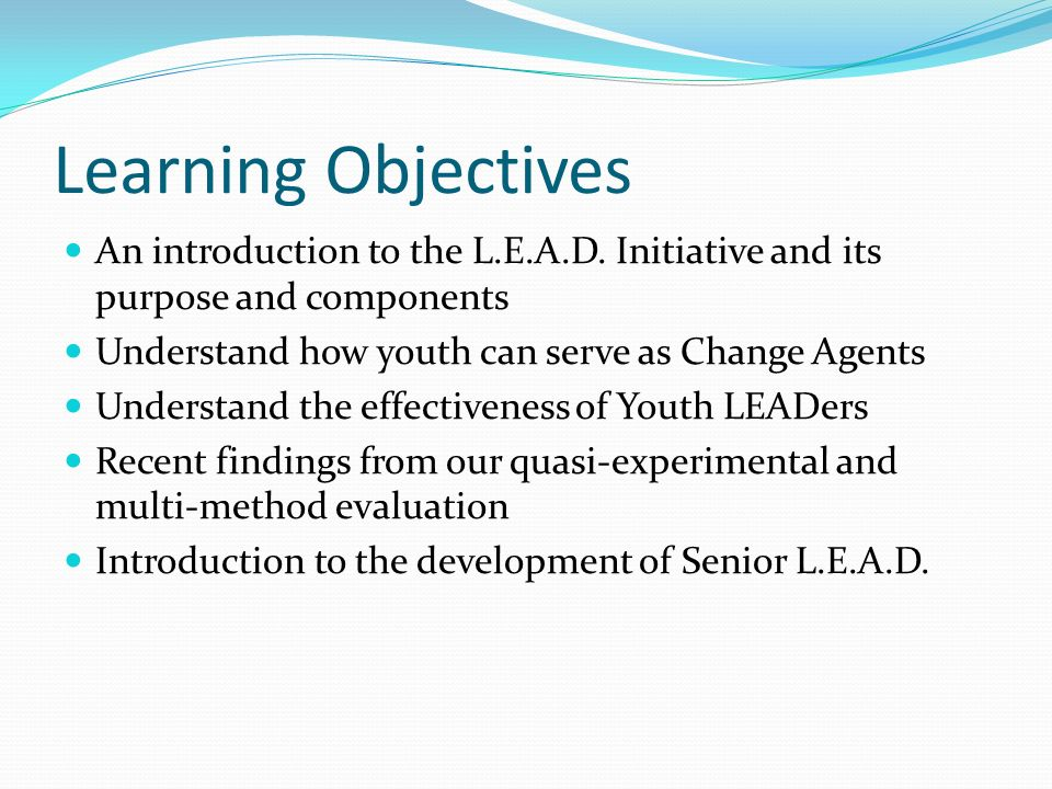 Learning Objectives An introduction to the L.E.A.D. Initiative and its purpose and components. Understand how youth can serve as Change Agents.