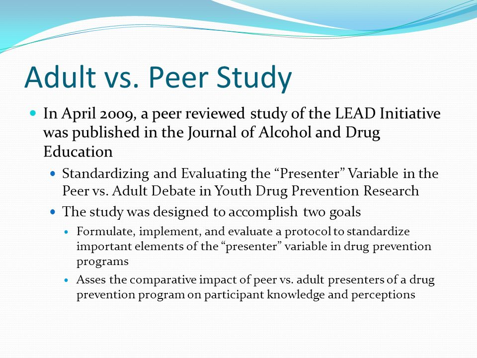 Adult vs. Peer Study In April 2009, a peer reviewed study of the LEAD Initiative was published in the Journal of Alcohol and Drug Education.