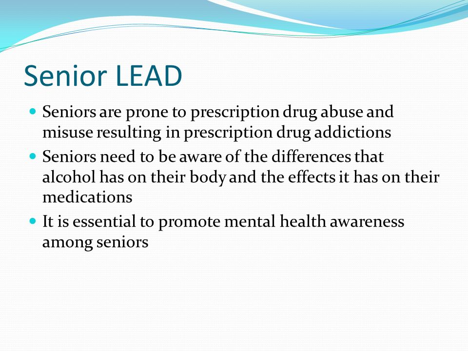 Senior LEAD Seniors are prone to prescription drug abuse and misuse resulting in prescription drug addictions.