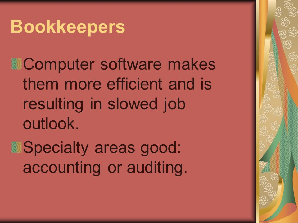 Bookkeepers Computer software makes them more efficient and is resulting in slowed job outlook.