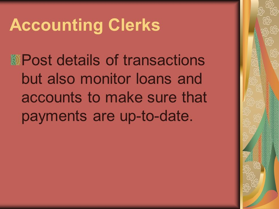 Accounting Clerks Post details of transactions but also monitor loans and accounts to make sure that payments are up-to-date.