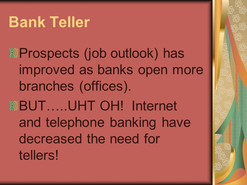 Bank Teller Prospects (job outlook) has improved as banks open more branches (offices).