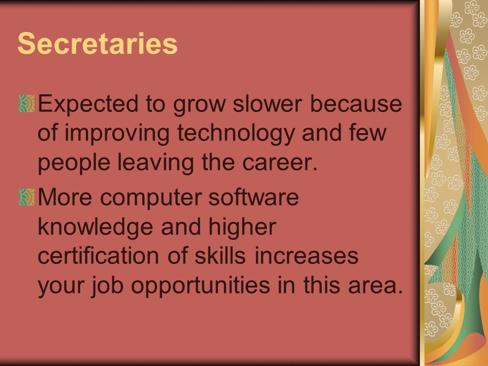 Secretaries Expected to grow slower because of improving technology and few people leaving the career.