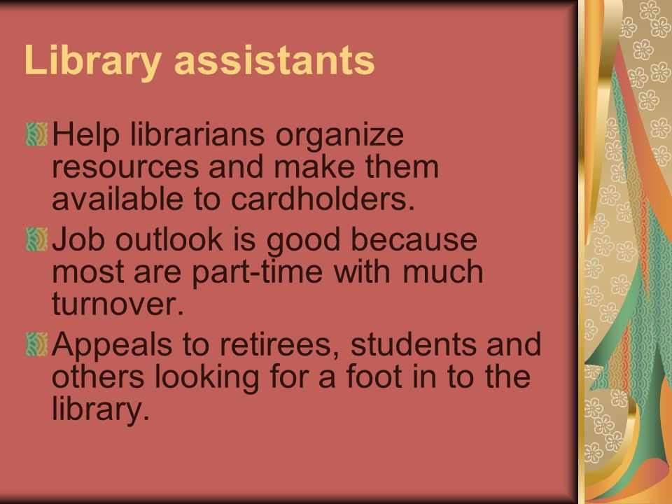 Library assistants Help librarians organize resources and make them available to cardholders.