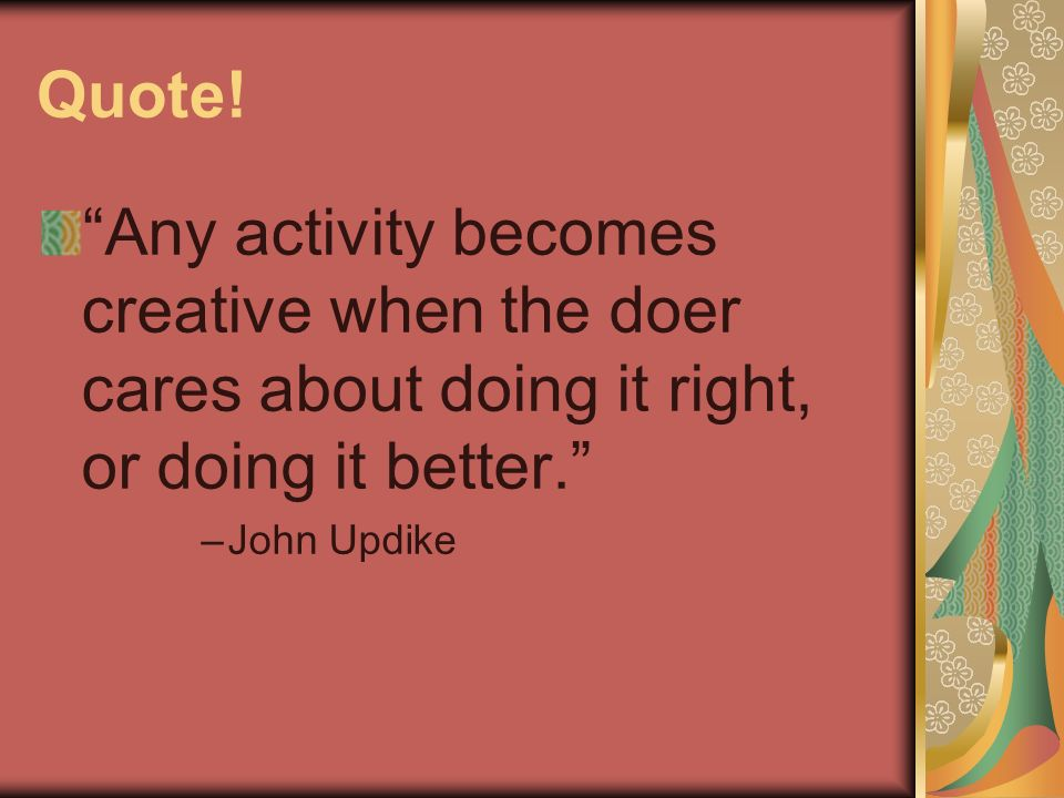 Quote! Any activity becomes creative when the doer cares about doing it right, or doing it better.