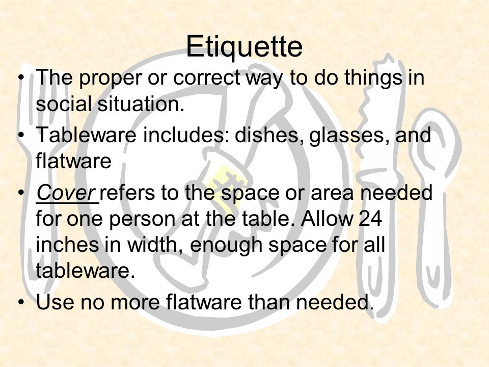 Etiquette The proper or correct way to do things in social situation.