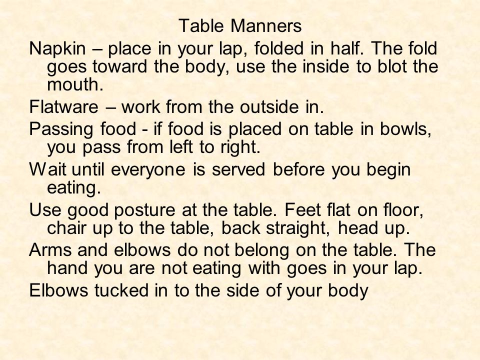 Table Manners Napkin – place in your lap, folded in half. The fold goes toward the body, use the inside to blot the mouth.