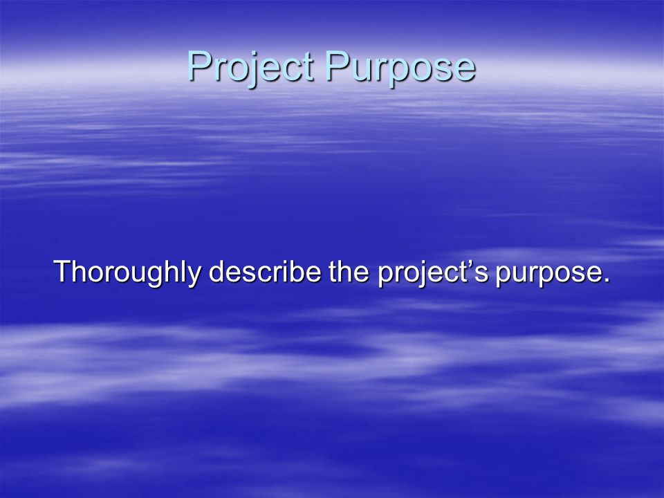 Thoroughly describe the project's purpose.