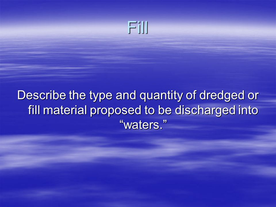 Fill Describe the type and quantity of dredged or fill material proposed to be discharged into waters.