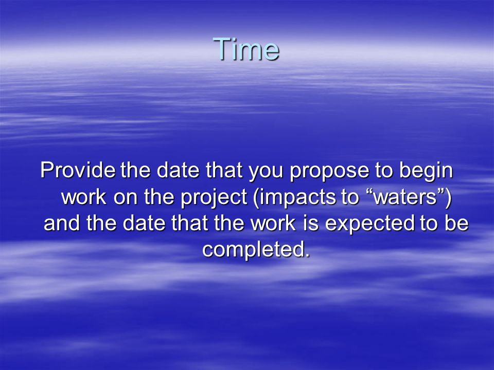 Time Provide the date that you propose to begin work on the project (impacts to waters ) and the date that the work is expected to be completed.