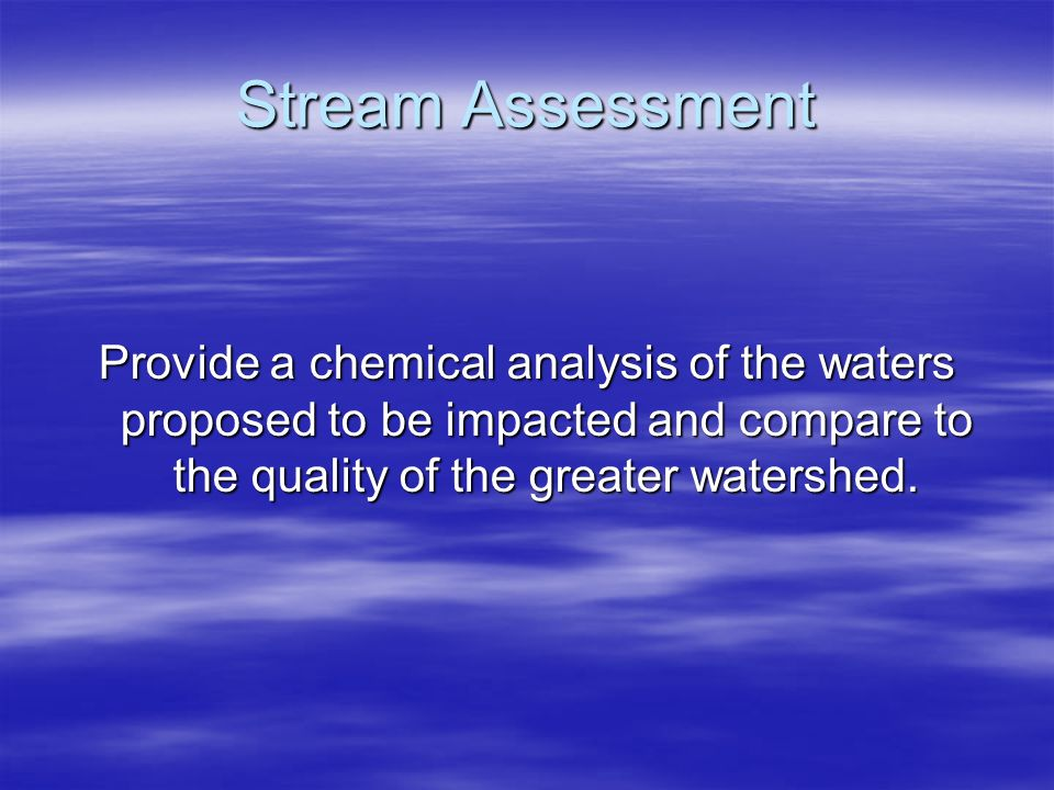 Stream Assessment Provide a chemical analysis of the waters proposed to be impacted and compare to the quality of the greater watershed.