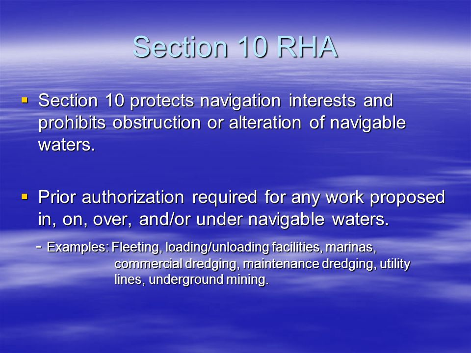 Section 10 RHA Section 10 protects navigation interests and prohibits obstruction or alteration of navigable waters.