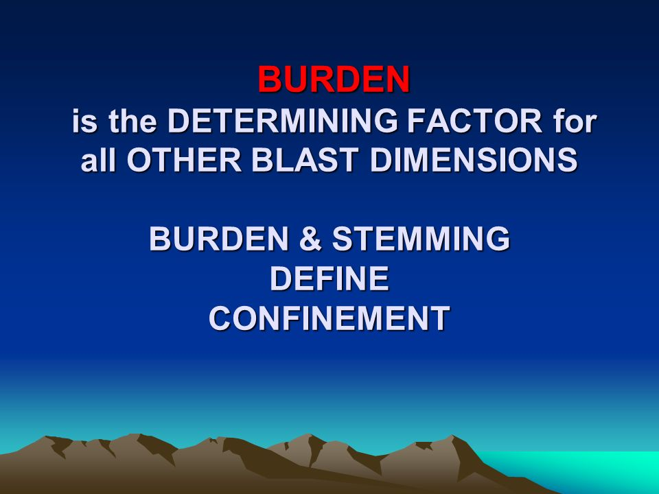 BURDEN is the DETERMINING FACTOR for all OTHER BLAST DIMENSIONS BURDEN & STEMMING DEFINE CONFINEMENT