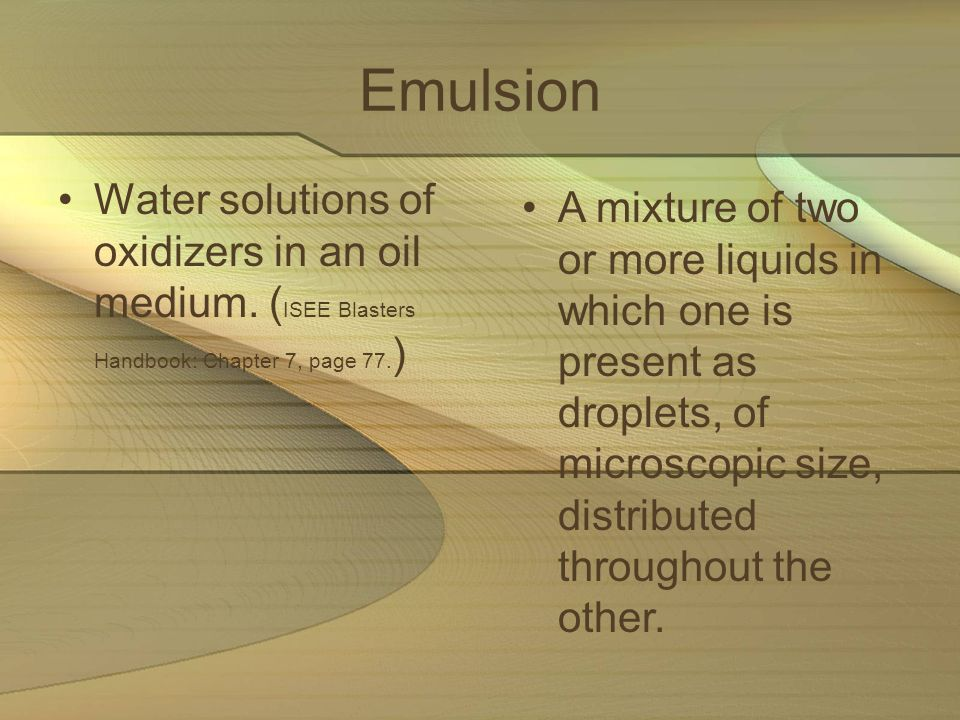 Emulsion Water solutions of oxidizers in an oil medium. (ISEE Blasters Handbook: Chapter 7, page 77.)