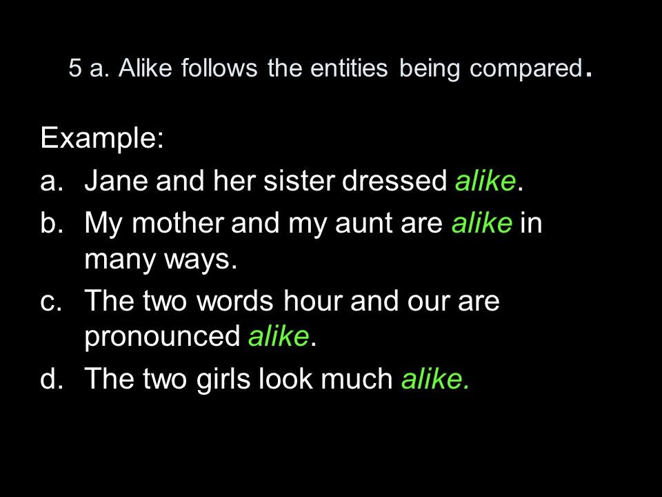 5 a. Alike follows the entities being compared.