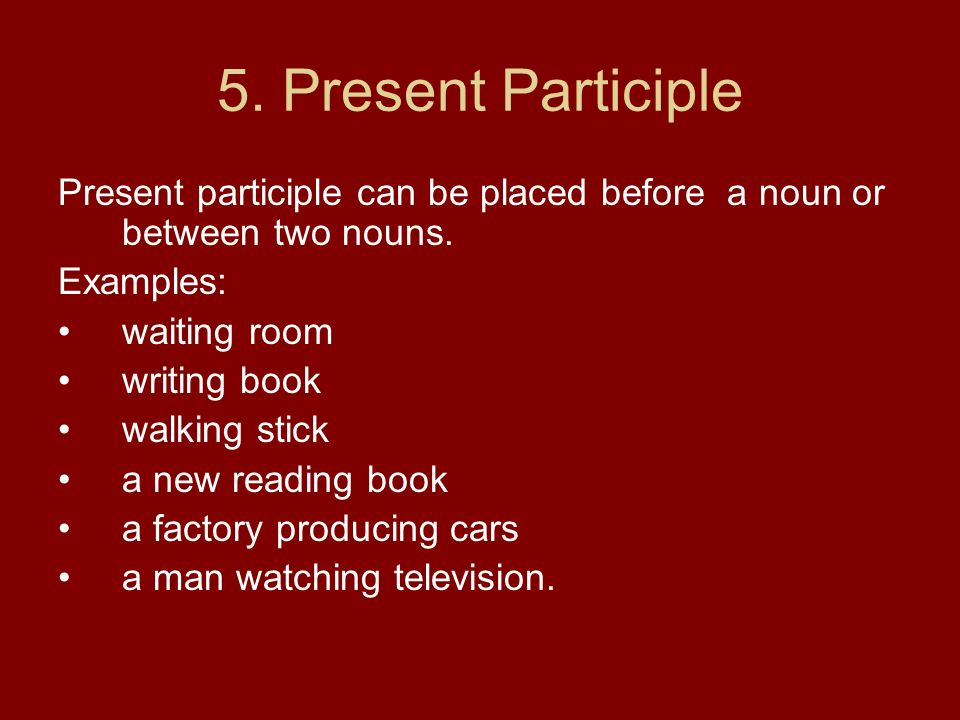 5. Present Participle Present participle can be placed before a noun or between two nouns. Examples: