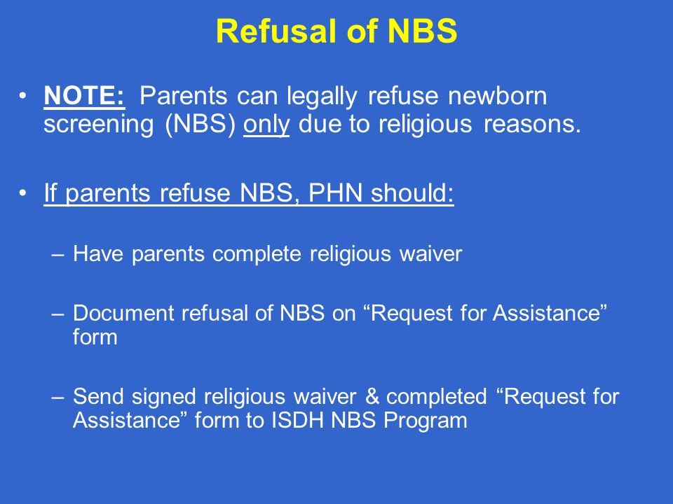 Refusal of NBS NOTE: Parents can legally refuse newborn screening (NBS) only due to religious reasons.