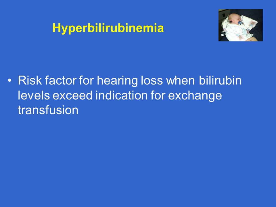 Hyperbilirubinemia Risk factor for hearing loss when bilirubin levels exceed indication for exchange transfusion.