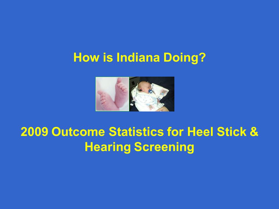 How is Indiana Doing 2009 Outcome Statistics for Heel Stick & Hearing Screening