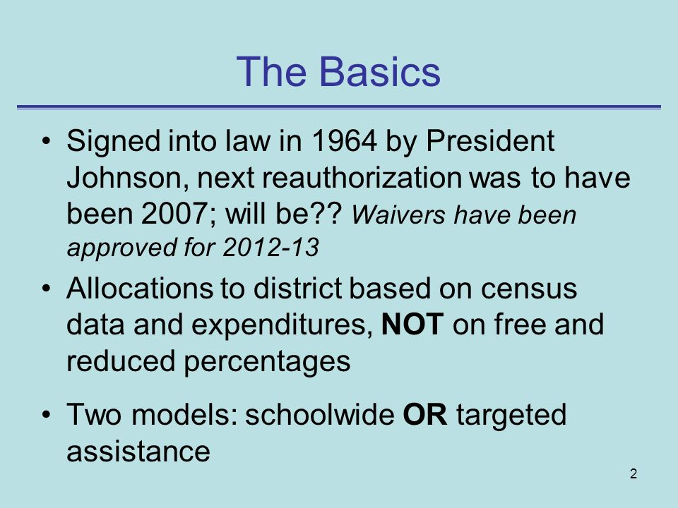 The Basics Signed into law in 1964 by President Johnson, next reauthorization was to have been 2007; will be Waivers have been approved for 2012-13.