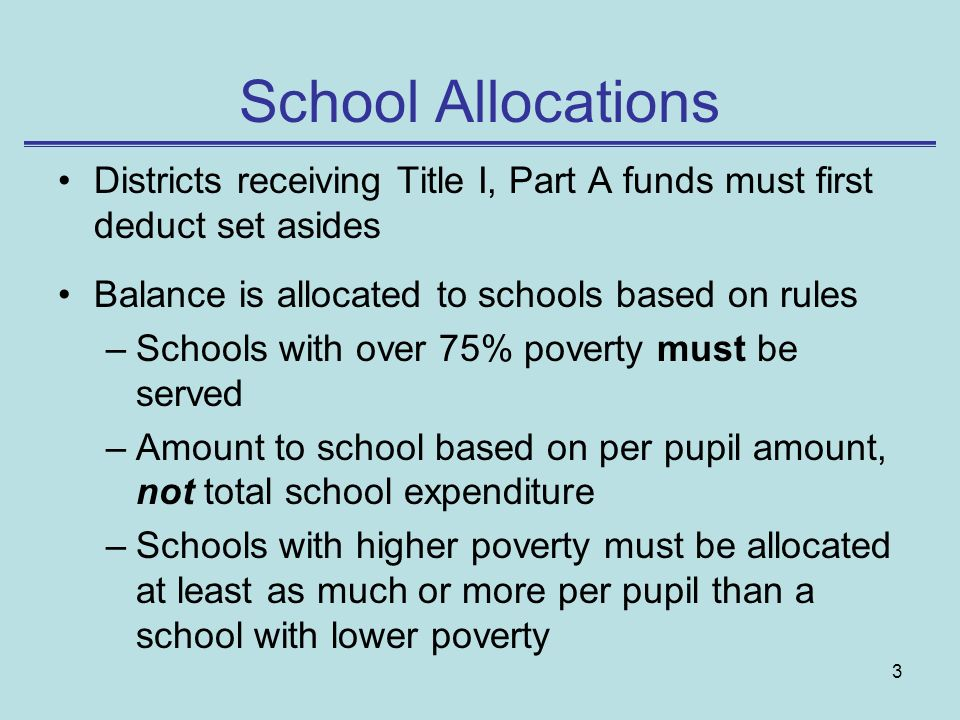 School Allocations Districts receiving Title I, Part A funds must first deduct set asides. Balance is allocated to schools based on rules.
