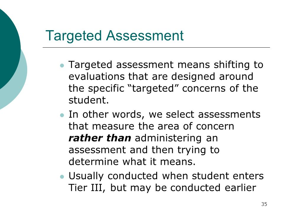 Targeted Assessment Targeted assessment means shifting to evaluations that are designed around the specific targeted concerns of the student.