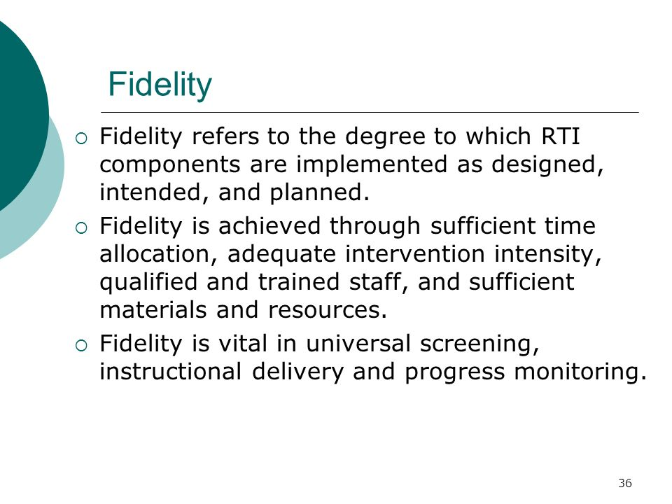 Fidelity Fidelity refers to the degree to which RTI components are implemented as designed, intended, and planned.